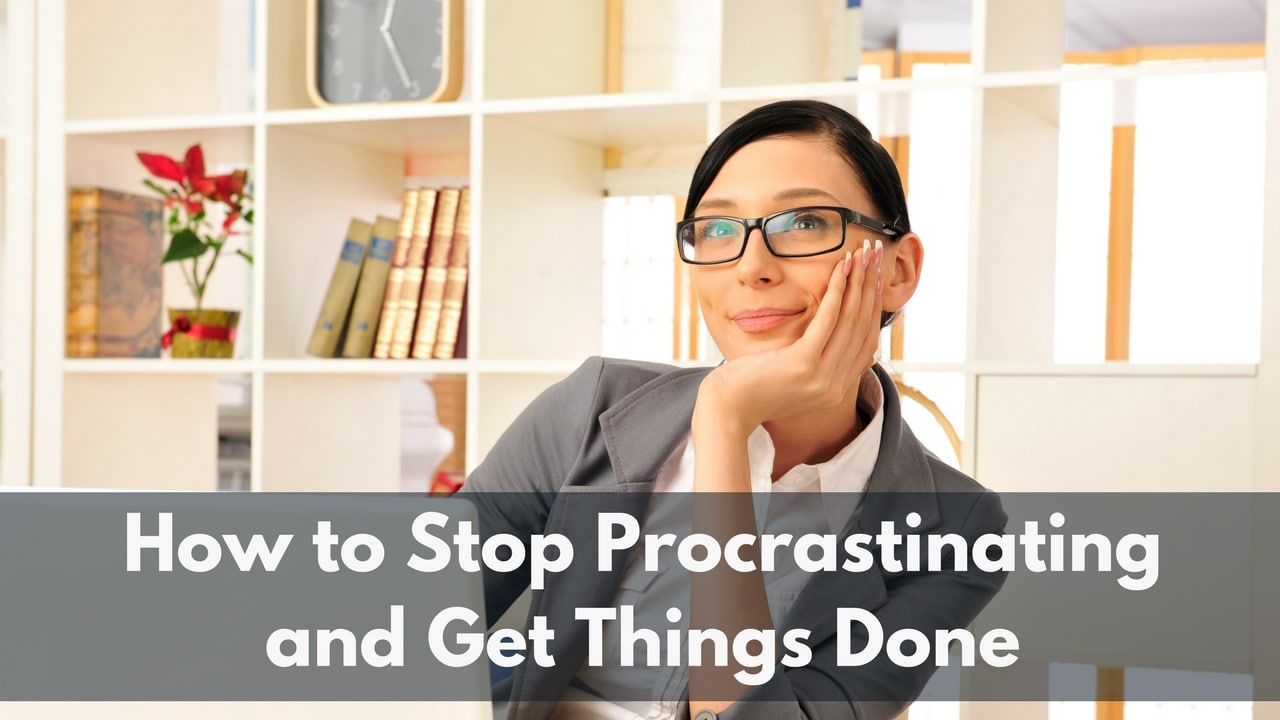 how to stop procrastinating and get things done